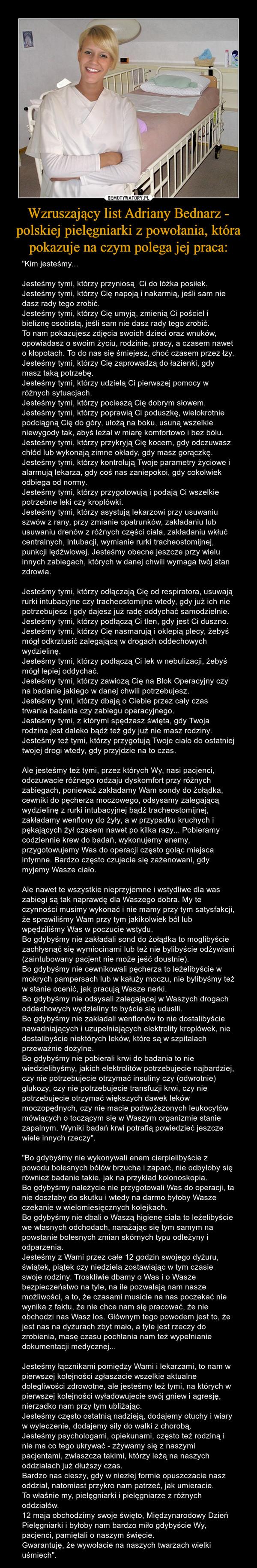 """Wzruszający list Adriany Bednarz - polskiej pielęgniarki z powołania, która pokazuje na czym polega jej praca: – """"Kim jesteśmy... Jesteśmy tymi, którzy przyniosą  Ci do łóżka posiłek.Jesteśmy tymi, którzy Cię napoją i nakarmią, jeśli sam nie dasz rady tego zrobić.Jesteśmy tymi, którzy Cię umyją, zmienią Ci pościel i bieliznę osobistą, jeśli sam nie dasz rady tego zrobić.To nam pokazujesz zdjęcia swoich dzieci oraz wnuków, opowiadasz o swoim życiu, rodzinie, pracy, a czasem nawet o kłopotach. To do nas się śmiejesz, choć czasem przez łzy.Jesteśmy tymi, którzy Cię zaprowadzą do łazienki, gdy masz taką potrzebę.Jesteśmy tymi, którzy udzielą Ci pierwszej pomocy w różnych sytuacjach.Jesteśmy tymi, którzy pocieszą Cię dobrym słowem.Jesteśmy tymi, którzy poprawią Ci poduszkę, wielokrotnie podciągną Cię do góry, ułożą na boku, usuną wszelkie niewygody tak, abyś leżał w miarę komfortowo i bez bólu.Jesteśmy tymi, którzy przykryją Cię kocem, gdy odczuwasz chłód lub wykonają zimne okłady, gdy masz gorączkę.Jesteśmy tymi, którzy kontrolują Twoje parametry życiowe i alarmują lekarza, gdy coś nas zaniepokoi, gdy cokolwiek odbiega od normy.Jesteśmy tymi, którzy przygotowują i podają Ci wszelkie potrzebne leki czy kroplówki.Jesteśmy tymi, którzy asystują lekarzowi przy usuwaniu szwów z rany, przy zmianie opatrunków, zakładaniu lub usuwaniu drenów z różnych części ciała, zakładaniu wkłuć centralnych, intubacji, wymianie rurki tracheostomijnej, punkcji lędźwiowej. Jesteśmy obecne jeszcze przy wielu innych zabiegach, których w danej chwili wymaga twój stan zdrowia.Jesteśmy tymi, którzy odłączają Cię od respiratora, usuwają rurki intubacyjne czy tracheostomijne wtedy, gdy już ich nie potrzebujesz i gdy dajesz już radę oddychać samodzielnie. Jesteśmy tymi, którzy podłączą Ci tlen, gdy jest Ci duszno.Jesteśmy tymi, którzy Cię nasmarują i oklepią plecy, żebyś mógł odkrztusić zalegającą w drogach oddechowych wydzielinę.Jesteśmy tymi, którzy podłączą Ci lek w nebulizacji, żebyś mógł lepiej o"""