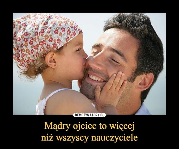 Mądry ojciec to więcejniż wszyscy nauczyciele –