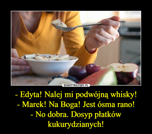 - Edyta! Nalej mi podwójną whisky!- Marek! Na Boga! Jest ósma rano!- No dobra. Dosyp płatków kukurydzianych! –