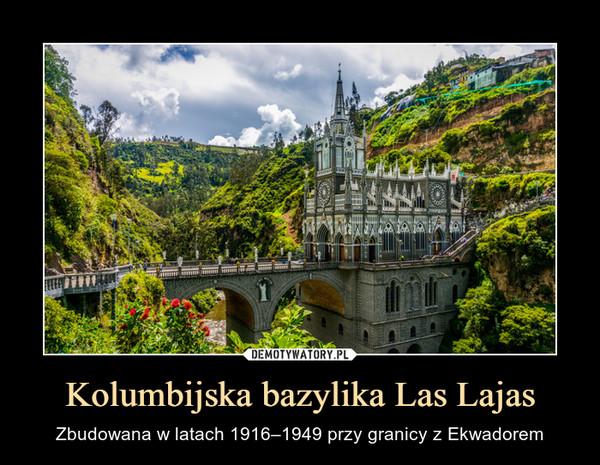 Kolumbijska bazylika Las Lajas – Zbudowana w latach 1916–1949 przy granicy z Ekwadorem