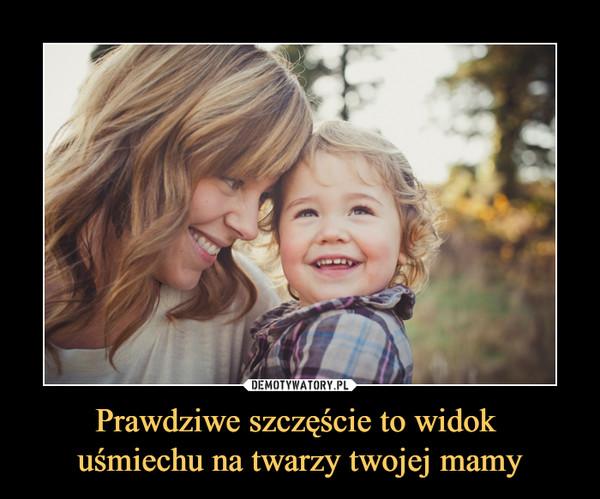 Prawdziwe szczęście to widok uśmiechu na twarzy twojej mamy –
