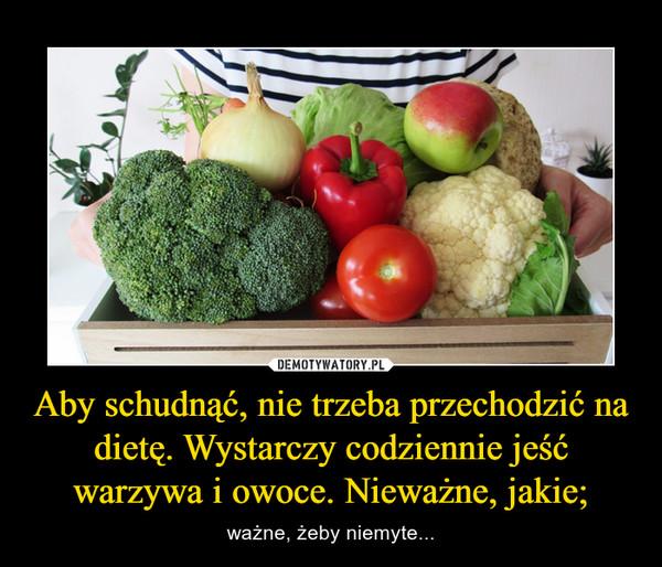 Aby schudnąć, nie trzeba przechodzić na dietę. Wystarczy codziennie jeść warzywa i owoce. Nieważne, jakie; – ważne, żeby niemyte...