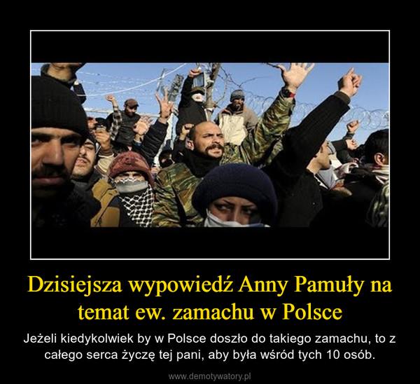 Dzisiejsza wypowiedź Anny Pamuły na temat ew. zamachu w Polsce – Jeżeli kiedykolwiek by w Polsce doszło do takiego zamachu, to z całego serca życzę tej pani, aby była wśród tych 10 osób.