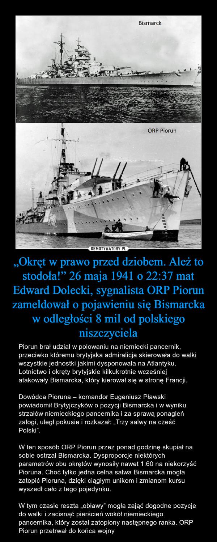 """""""Okręt w prawo przed dziobem. Ależ to stodoła!"""" 26 maja 1941 o 22:37 mat Edward Dolecki, sygnalista ORP Piorun zameldował o pojawieniu się Bismarcka w odległości 8 mil od polskiego niszczyciela"""