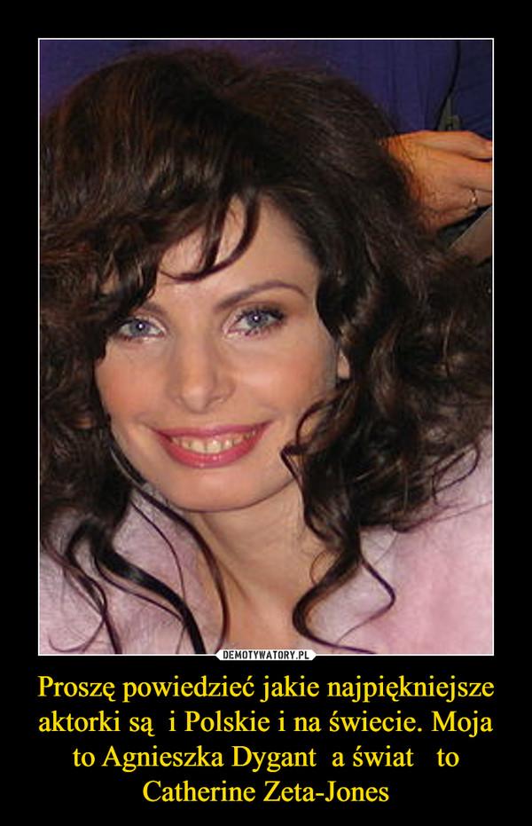 Proszę powiedzieć jakie najpiękniejsze aktorki są  i Polskie i na świecie. Moja to Agnieszka Dygant  a świat   to Catherine Zeta-Jones –