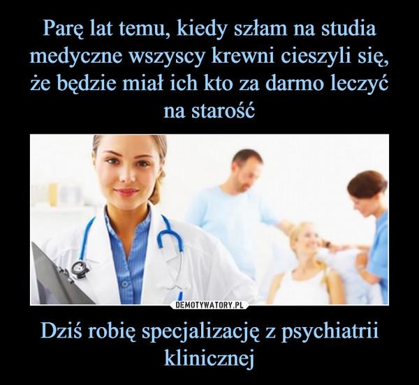 Dziś robię specjalizację z psychiatrii klinicznej –