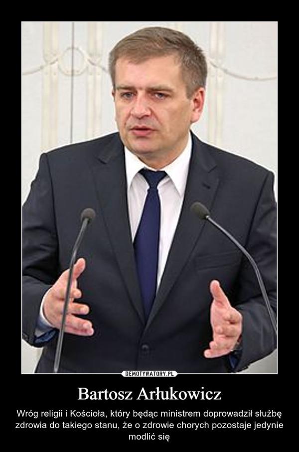 Bartosz Arłukowicz – Wróg religii i Kościoła, który będąc ministrem doprowadził służbę zdrowia do takiego stanu, że o zdrowie chorych pozostaje jedynie modlić się