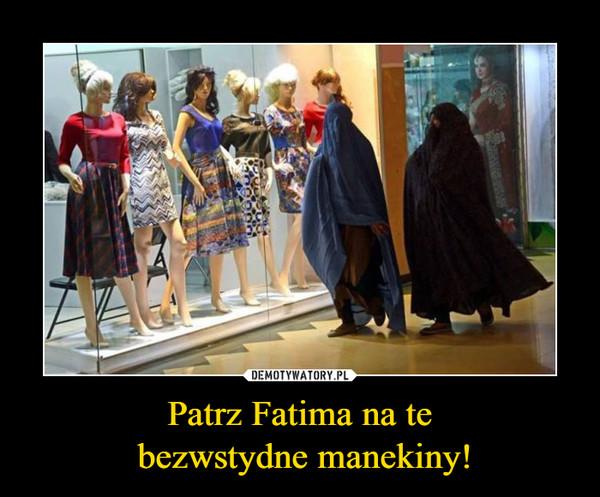 Patrz Fatima na te  bezwstydne manekiny!