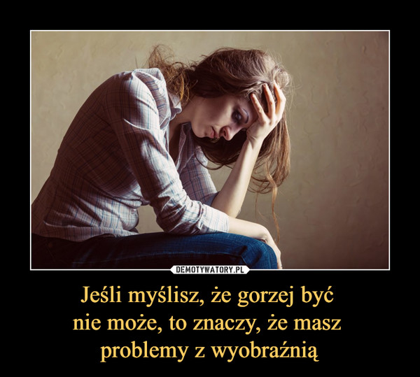 Jeśli myślisz, że gorzej być nie może, to znaczy, że masz problemy z wyobraźnią –