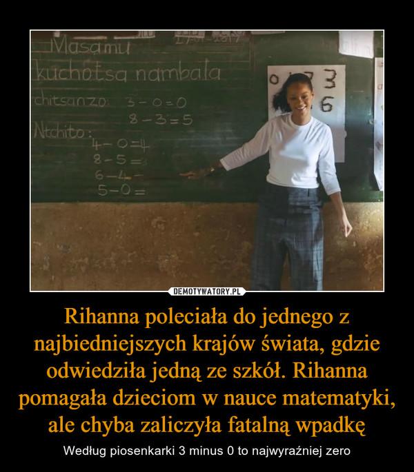 Rihanna poleciała do jednego z najbiedniejszych krajów świata, gdzie odwiedziła jedną ze szkół. Rihanna pomagała dzieciom w nauce matematyki, ale chyba zaliczyła fatalną wpadkę – Według piosenkarki 3 minus 0 to najwyraźniej zero