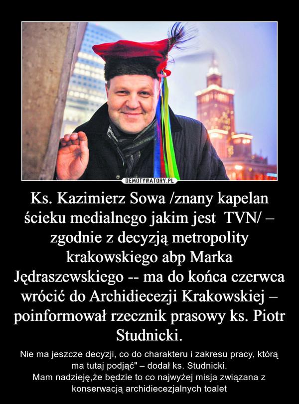 """Ks. Kazimierz Sowa /znany kapelan ścieku medialnego jakim jest  TVN/ – zgodnie z decyzją metropolity krakowskiego abp Marka Jędraszewskiego -- ma do końca czerwca wrócić do Archidiecezji Krakowskiej – poinformował rzecznik prasowy ks. Piotr Studnicki. – Nie ma jeszcze decyzji, co do charakteru i zakresu pracy, którą ma tutaj podjąć"""" – dodał ks. Studnicki.Mam nadzieję,że będzie to co najwyżej misja związana z konserwacją archidiecezjalnych toalet"""
