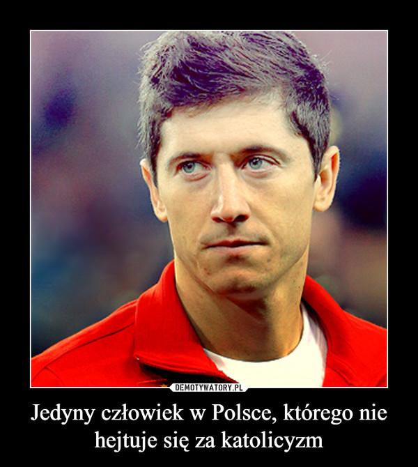 Jedyny człowiek w Polsce, którego nie hejtuje się za katolicyzm –