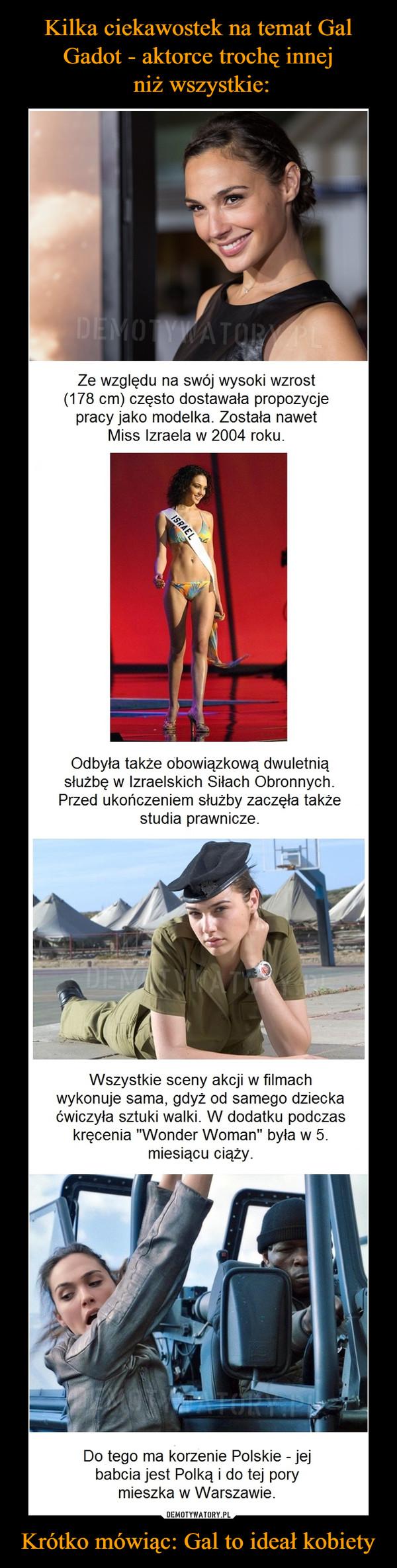 """Krótko mówiąc: Gal to ideał kobiety –  Ze względu na swój wysoki wzrost(178 cm) często dostawała propozycjepracy jako modelka. Została nawetMiss Izraela w 2004 roku.Odbyła także obowiązkową dwuletniąsłużbę w Izraelskich Siłach Obronnych.Przed ukończeniem służby zaczęła takżestudia prawnicze.Wszystkie sceny akcji w filmachwykonuje sama, gdyż od samego dzieckaćwiczyła sztuki walki. W dodatku podczaskręcenia """"Wonder Woman"""" była w 5.miesiącu ciąży.Do tego ma korzenie Polskie - jejbabcia jest Polką i do tej porymieszka w Warszawie."""