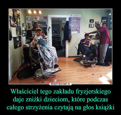 Właściciel tego zakładu fryzjerskiego daje zniżki dzieciom, które podczas całego strzyżenia czytają na głos książki