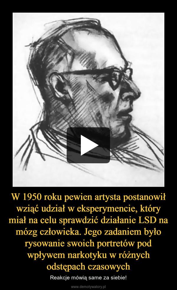 W 1950 roku pewien artysta postanowił wziąć udział w eksperymencie, który miał na celu sprawdzić działanie LSD na mózg człowieka. Jego zadaniem było rysowanie swoich portretów pod wpływem narkotyku w różnych odstępach czasowych – Reakcje mówią same za siebie!