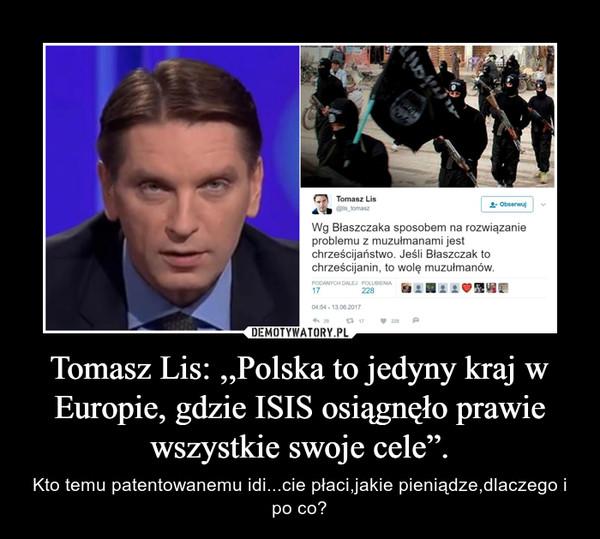 """Tomasz Lis: ,,Polska to jedyny kraj w Europie, gdzie ISIS osiągnęło prawie wszystkie swoje cele"""". – Kto temu patentowanemu idi...cie płaci,jakie pieniądze,dlaczego i po co?"""