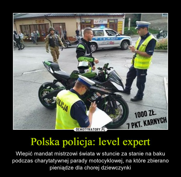 Polska policja: level expert – Wlepić mandat mistrzowi świata w stuncie za stanie na baku podczas charytatywnej parady motocyklowej, na które zbierano pieniądze dla chorej dziewczynki