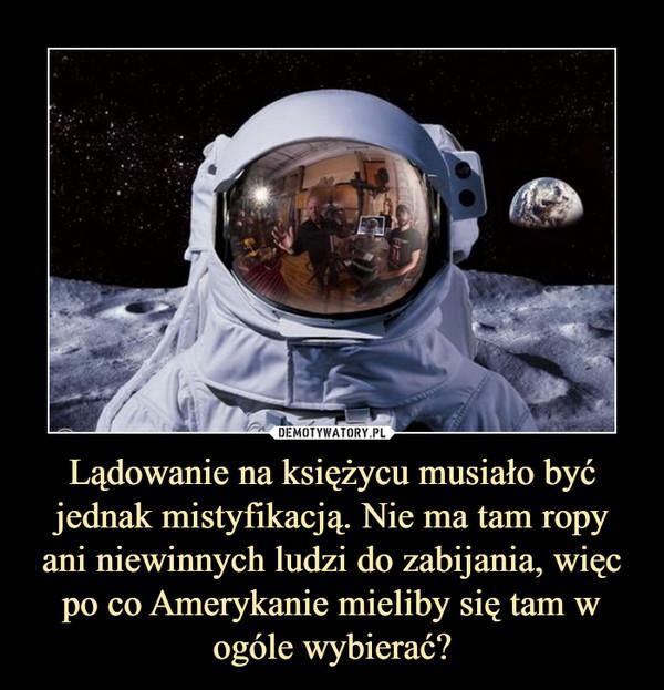 Lądowanie na księżycu musiało być jednak mistyfikacją. Nie ma tam ropy ani niewinnych ludzi do zabijania, więc po co Amerykanie mieliby się tam w ogóle wybierać? –