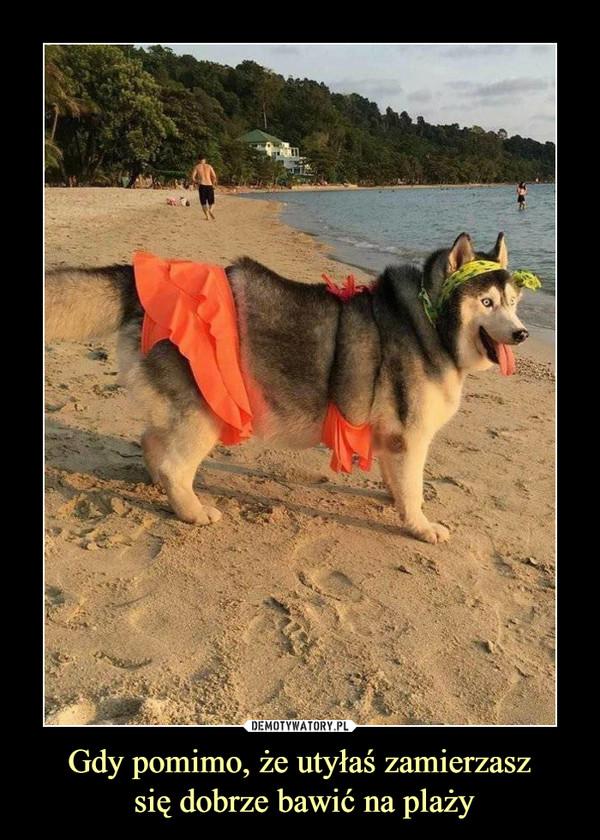 Gdy pomimo, że utyłaś zamierzasz się dobrze bawić na plaży –