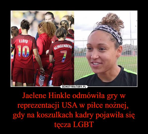 Jaelene Hinkle odmówiła gry w reprezentacji USA w piłce nożnej, gdy na koszulkach kadry pojawiła się tęcza LGBT –
