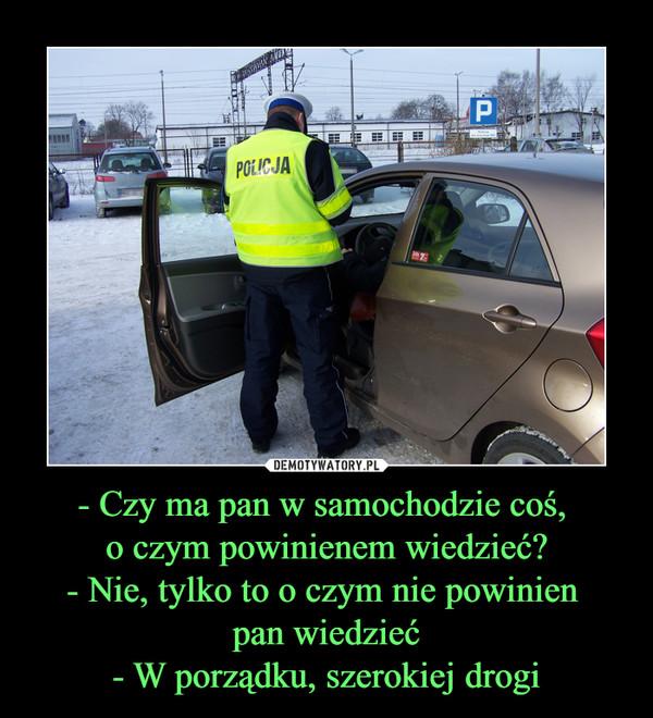 - Czy ma pan w samochodzie coś, o czym powinienem wiedzieć?- Nie, tylko to o czym nie powinien pan wiedzieć- W porządku, szerokiej drogi –
