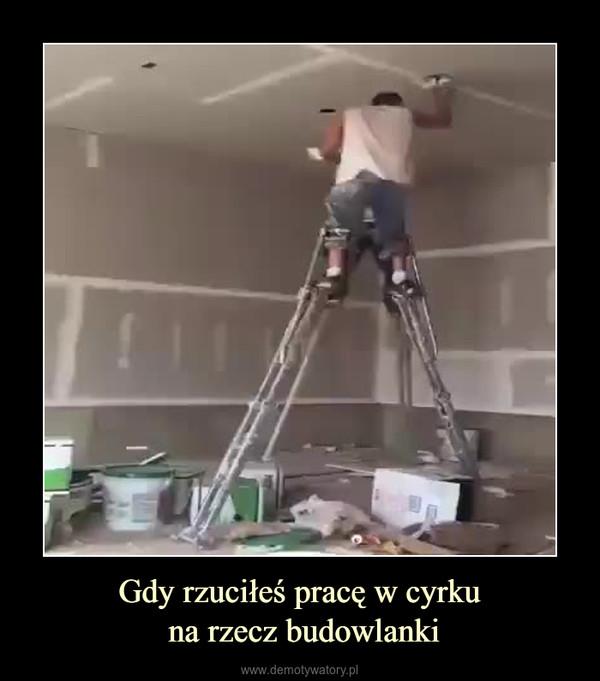 Gdy rzuciłeś pracę w cyrku na rzecz budowlanki –