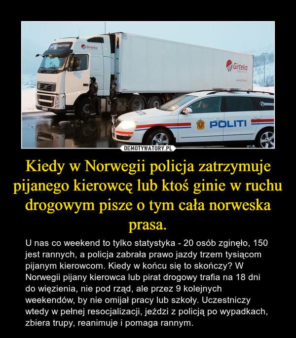 Kiedy w Norwegii policja zatrzymuje pijanego kierowcę lub ktoś ginie w ruchu drogowym pisze o tym cała norweska prasa. – U nas co weekend to tylko statystyka - 20 osób zginęło, 150 jest rannych, a policja zabrała prawo jazdy trzem tysiącom pijanym kierowcom. Kiedy w końcu się to skończy? W Norwegii pijany kierowca lub pirat drogowy trafia na 18 dni do więzienia, nie pod rząd, ale przez 9 kolejnych weekendów, by nie omijał pracy lub szkoły. Uczestniczy wtedy w pełnej resocjalizacji, jeździ z policją po wypadkach, zbiera trupy, reanimuje i pomaga rannym.