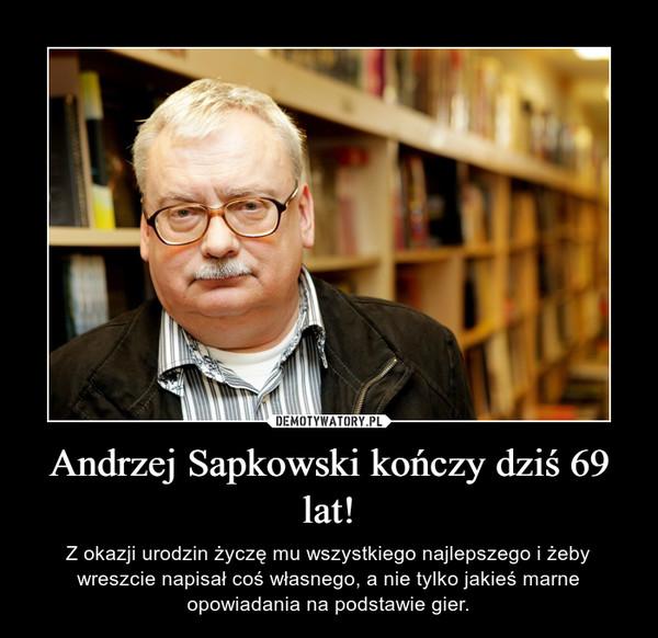 Andrzej Sapkowski kończy dziś 69 lat! – Z okazji urodzin życzę mu wszystkiego najlepszego i żeby wreszcie napisał coś własnego, a nie tylko jakieś marne opowiadania na podstawie gier.