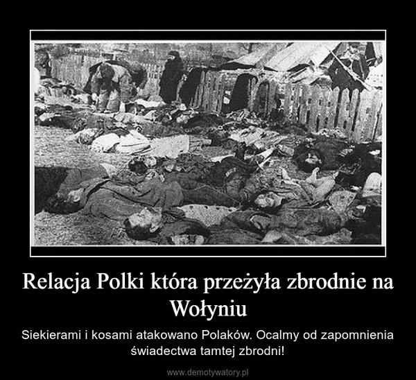 Relacja Polki która przeżyła zbrodnie na Wołyniu – Siekierami i kosami atakowano Polaków. Ocalmy od zapomnienia świadectwa tamtej zbrodni!