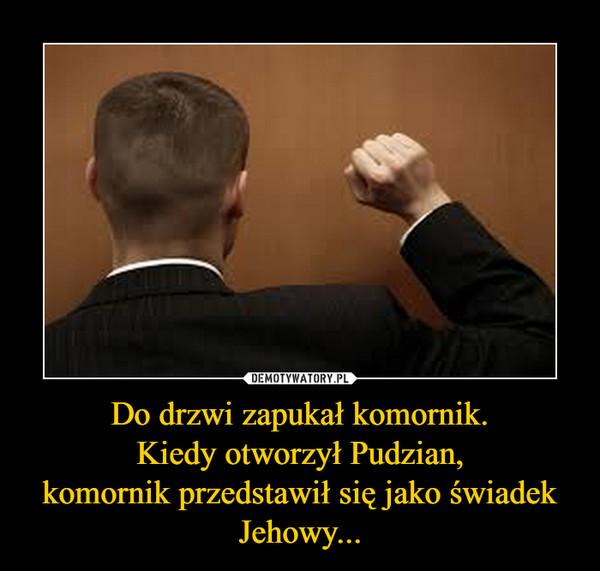 Do drzwi zapukał komornik.Kiedy otworzył Pudzian,komornik przedstawił się jako świadek Jehowy... –