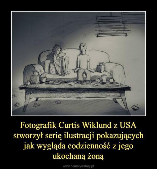 Fotografik Curtis Wiklund z USA stworzył serię ilustracji pokazujących jak wygląda codzienność z jego ukochaną żoną