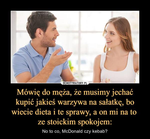 Mówię do męża, że musimy jechać kupić jakieś warzywa na sałatkę, bo wiecie dieta i te sprawy, a on mi na to ze stoickim spokojem: – No to co, McDonald czy kebab?