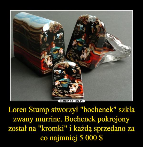 """Loren Stump stworzył """"bochenek"""" szkła zwany murrine. Bochenek pokrojony został na """"kromki"""" i każdą sprzedano za co najmniej 5 000 $ –"""