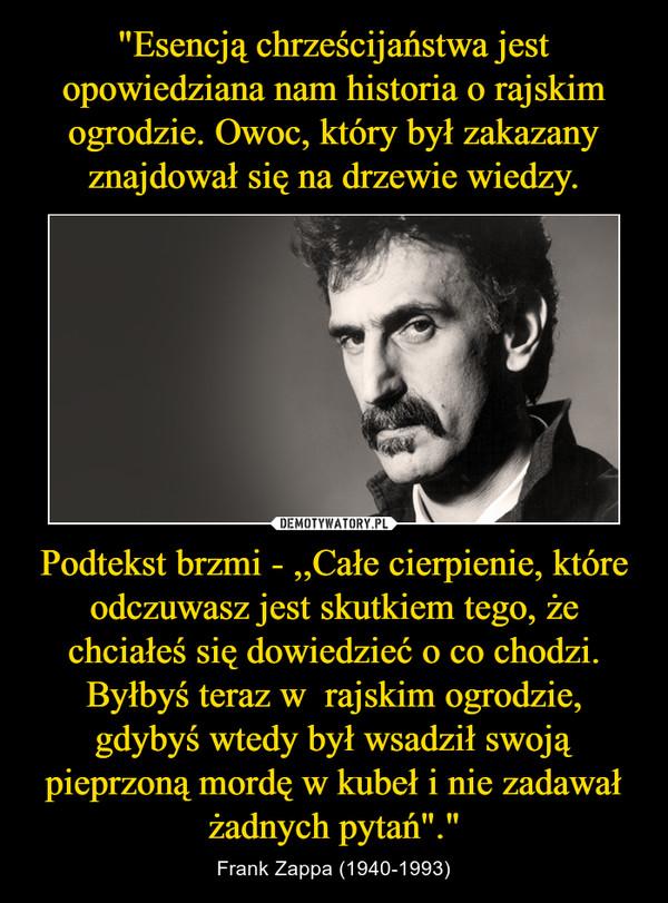 """Podtekst brzmi - ,,Całe cierpienie, które odczuwasz jest skutkiem tego, że chciałeś się dowiedzieć o co chodzi. Byłbyś teraz w  rajskim ogrodzie, gdybyś wtedy był wsadził swoją pieprzoną mordę w kubeł i nie zadawał żadnych pytań""""."""" – Frank Zappa (1940-1993)"""