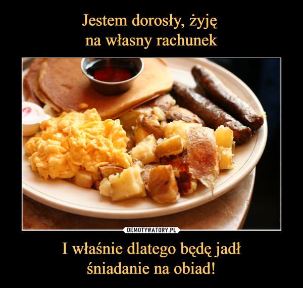I właśnie dlatego będę jadłśniadanie na obiad! –
