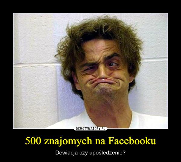 500 znajomych na Facebooku – Dewiacja czy upośledzenie?