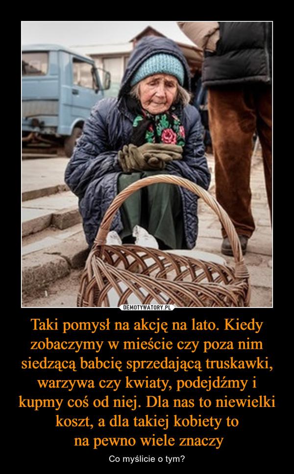 Taki pomysł na akcję na lato. Kiedy zobaczymy w mieście czy poza nim siedzącą babcię sprzedającą truskawki, warzywa czy kwiaty, podejdźmy i kupmy coś od niej. Dla nas to niewielki koszt, a dla takiej kobiety to na pewno wiele znaczy – Co myślicie o tym?