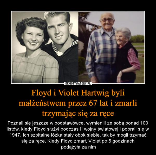 Floyd i Violet Hartwig byli małżeństwem przez 67 lat i zmarli trzymając się za ręce – Poznali się jeszcze w podstawówce, wymienili ze sobą ponad 100 listów, kiedy Floyd służył podczas II wojny światowej i pobrali się w 1947. Ich szpitalne łóżka stały obok siebie, tak by mogli trzymać się za ręce. Kiedy Floyd zmarł, Violet po 5 godzinach podążyła za nim