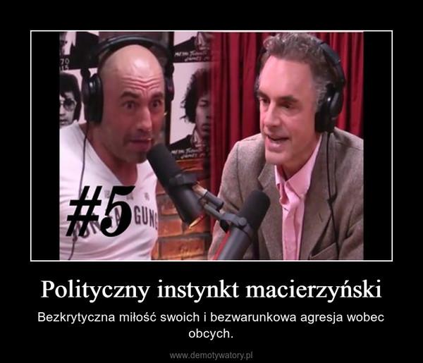 Polityczny instynkt macierzyński – Bezkrytyczna miłość swoich i bezwarunkowa agresja wobec obcych.