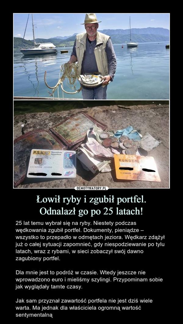 Łowił ryby i zgubił portfel.Odnalazł go po 25 latach! – 25 lat temu wybrał się na ryby. Niestety podczas wędkowania zgubił portfel. Dokumenty, pieniądze – wszystko to przepadło w odmętach jeziora. Wędkarz zdążył już o całej sytuacji zapomnieć, gdy niespodziewanie po tylu latach, wraz z rybami, w sieci zobaczył swój dawno zagubiony portfel.Dla mnie jest to podróż w czasie. Wtedy jeszcze nie wprowadzono euro i mieliśmy szylingi. Przypominam sobie jak wyglądały tamte czasy.Jak sam przyznał zawartość portfela nie jest dziś wiele warta. Ma jednak dla właściciela ogromną wartość sentymentalną