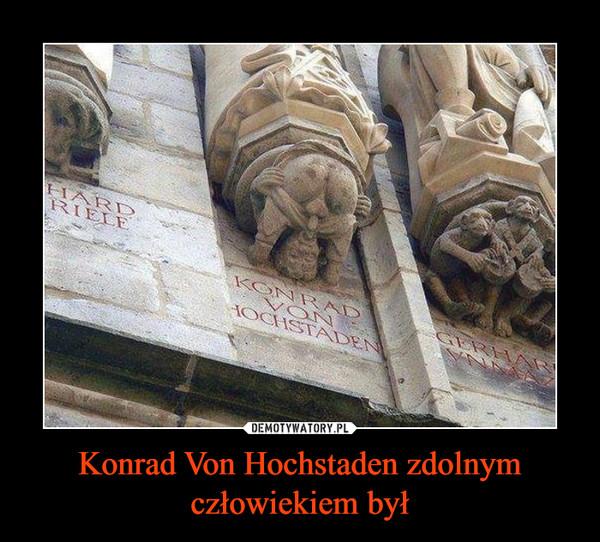 Konrad Von Hochstaden zdolnym człowiekiem był –