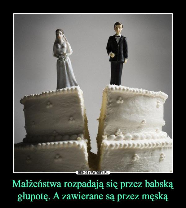Małżeństwa rozpadają się przez babską głupotę. A zawierane są przez męską –