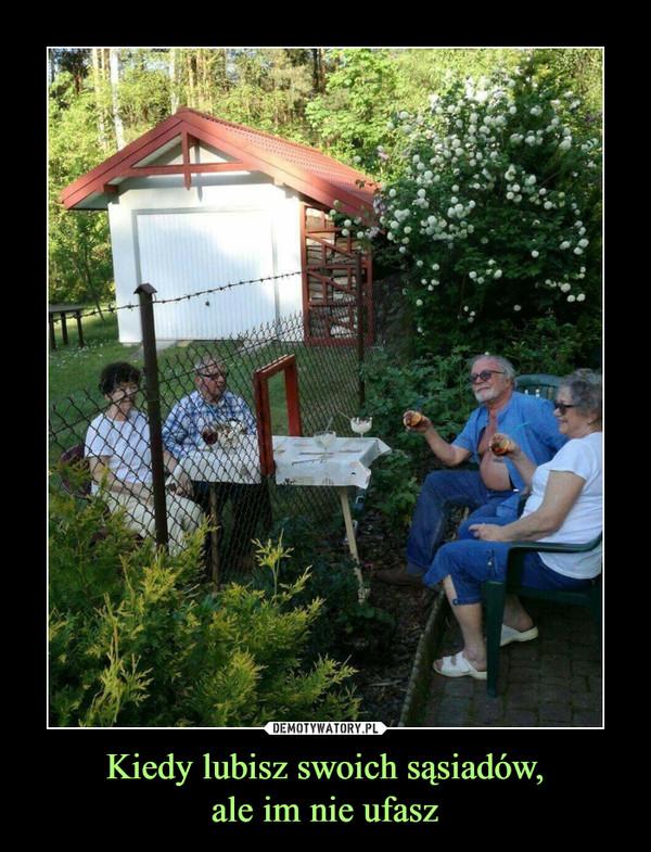 Kiedy lubisz swoich sąsiadów,ale im nie ufasz –