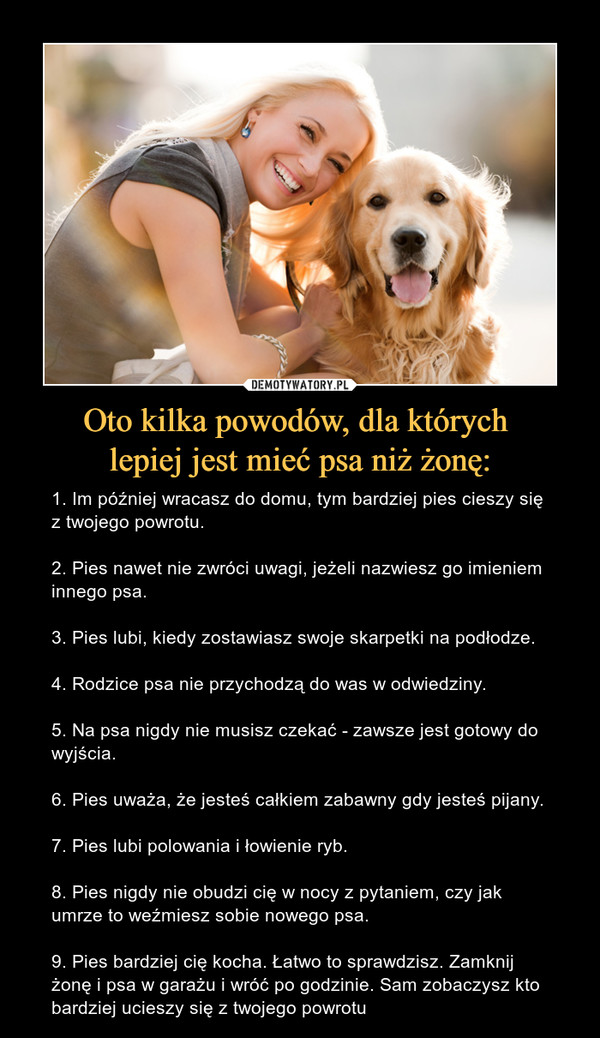 Oto kilka powodów, dla których lepiej jest mieć psa niż żonę: – 1. Im później wracasz do domu, tym bardziej pies cieszy się z twojego powrotu.2. Pies nawet nie zwróci uwagi, jeżeli nazwiesz go imieniem innego psa.3. Pies lubi, kiedy zostawiasz swoje skarpetki na podłodze.4. Rodzice psa nie przychodzą do was w odwiedziny.5. Na psa nigdy nie musisz czekać - zawsze jest gotowy do wyjścia.6. Pies uważa, że jesteś całkiem zabawny gdy jesteś pijany.7. Pies lubi polowania i łowienie ryb.8. Pies nigdy nie obudzi cię w nocy z pytaniem, czy jak umrze to weźmiesz sobie nowego psa.9. Pies bardziej cię kocha. Łatwo to sprawdzisz. Zamknij żonę i psa w garażu i wróć po godzinie. Sam zobaczysz kto bardziej ucieszy się z twojego powrotu