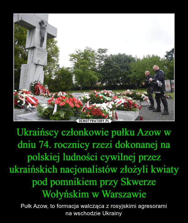 Ukraińscy członkowie pułku Azow w dniu 74. rocznicy rzezi dokonanej na polskiej ludności cywilnej przez ukraińskich nacjonalistów złożyli kwiaty pod pomnikiem przy Skwerze Wołyńskim w Warszawie – Pułk Azow, to formacja walcząca z rosyjskimi agresoramina wschodzie Ukrainy
