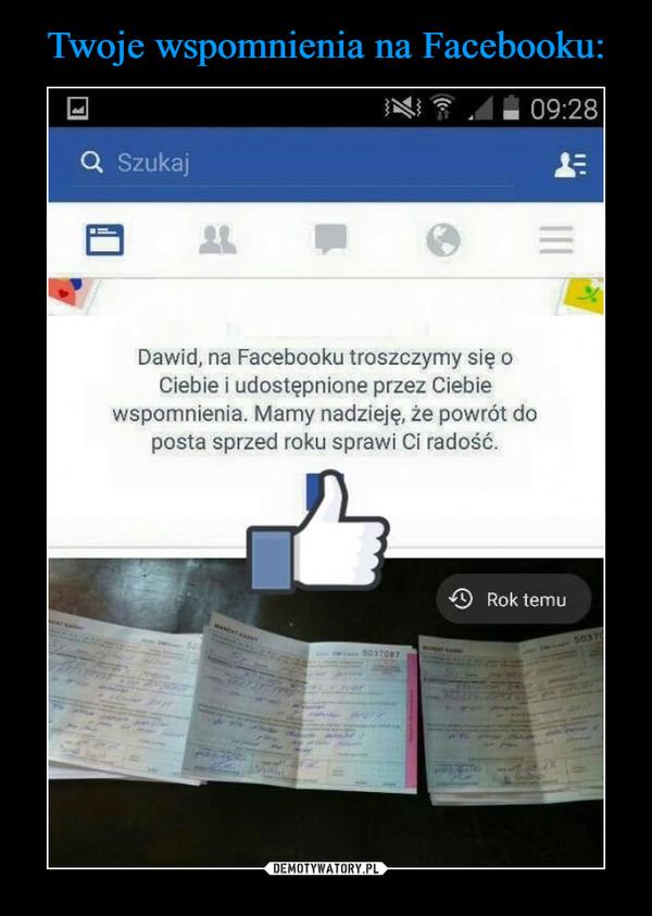 –  Dawid na Facebooku troszczymy się o Ciebie i udostępnione przez Ciebie wspomnienia. Mamy nadzieję, że powrót do posta sprzed roku sprawi Ci radość. Rok temu szukaj