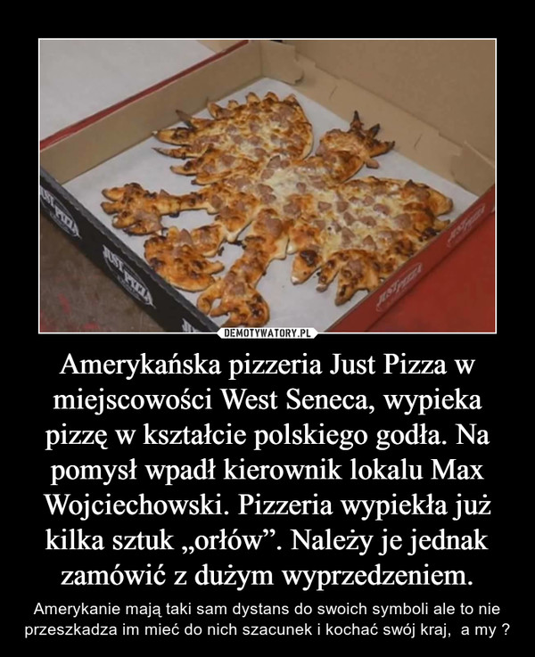 """Amerykańska pizzeria Just Pizza w miejscowości West Seneca, wypieka pizzę w kształcie polskiego godła. Na pomysł wpadł kierownik lokalu Max Wojciechowski. Pizzeria wypiekła już kilka sztuk """"orłów"""". Należy je jednak zamówić z dużym wyprzedzeniem. – Amerykanie mają taki sam dystans do swoich symboli ale to nie przeszkadza im mieć do nich szacunek i kochać swój kraj,  a my ?"""