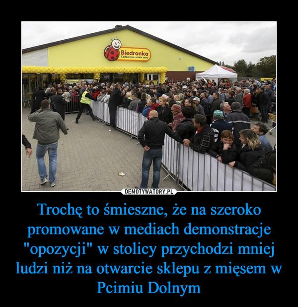"""Trochę to śmieszne, że na szeroko promowane w mediach demonstracje """"opozycji"""" w stolicy przychodzi mniej ludzi niż na otwarcie sklepu z mięsem w Pcimiu Dolnym –"""