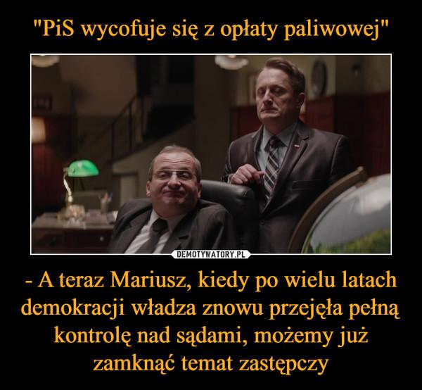 - A teraz Mariusz, kiedy po wielu latach demokracji władza znowu przejęła pełną kontrolę nad sądami, możemy już zamknąć temat zastępczy –