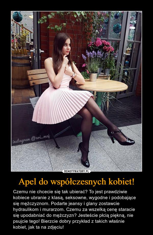 Apel do współczesnych kobiet! – Czemu nie chcecie się tak ubierać? To jest prawdziwie kobiece ubranie z klasą, seksowne, wygodne i podobające się mężczyznom. Podarte jeansy i glany zostawcie hydraulikom i murarzom. Czemu za wszelką cenę staracie się upodabniać do mężczyzn? Jesteście płcią piękną, nie psujcie tego! Bierzcie dobry przykład z takich właśnie kobiet, jak ta na zdjęciu! instagram@ari-maj